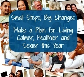 Small Steps, Big Changes – Make a Plan for Living Calmer, Healthier and Sexier This Year