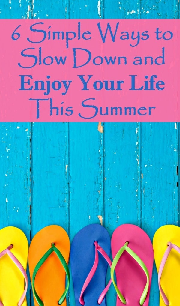 Slow Down and Enjoy Your Life this Summer - 6 simple things busy wives and moms can do to relax and enjoy the summer. Family | Ideas | Vacation | Less stress