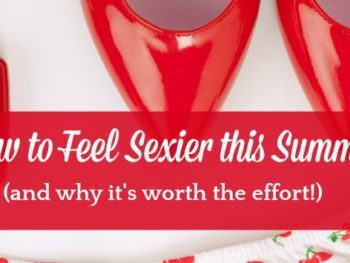 How to Feel Sexy this Summer (and why it's worth the effort) - 7 simple tips to help you feel sexier, more confident and more attractive. Real beauty | Life | How to feel beautiful | For busy women