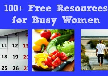 100 Free Resources for Busy Women – Bloggers Share Their Best Food, Family, Health and Organization Freebies