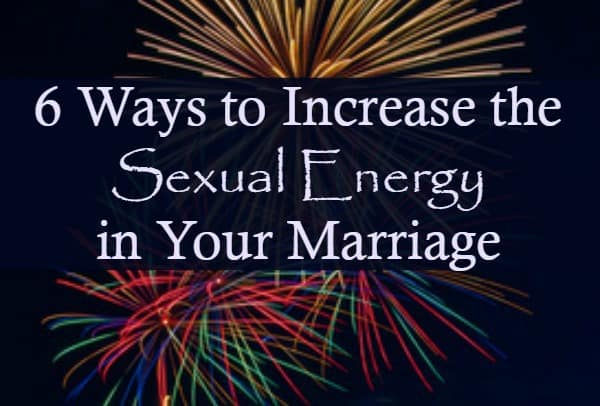 6 Ways to Increase the Sexual Energy in Your Marriage