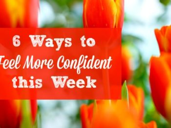6 Ways to Increase Your Confidence this Week - Simple tips and encouragement for boosting your self-confidence and feeling great about yourself and your body. Feel more confident | Encouragement for women | Self confidence | Positive body image