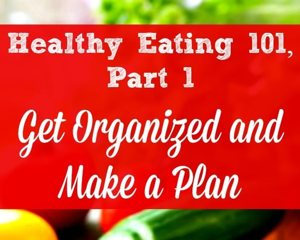 Healthy Eating 101, Part 1 - The key to healthier eating is to get organized and make a healthy eating plan. It takes some time and effort, but having a plan saves you time, money and energy. Healthy living | Real and organic food | Health family