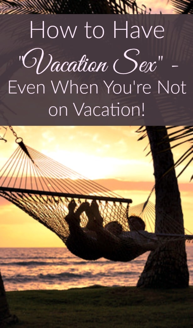 """How to Have """"Vacation Sex"""" - Even When You're Not on Vacation! Marriage   Married life   Sex and intimacy"""