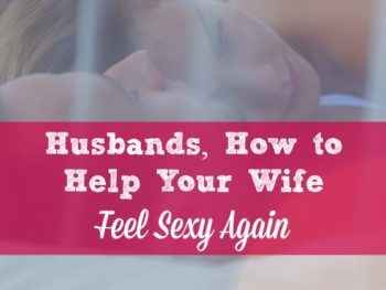 Husbands – How to Help Your Wife Feel Sexy Again