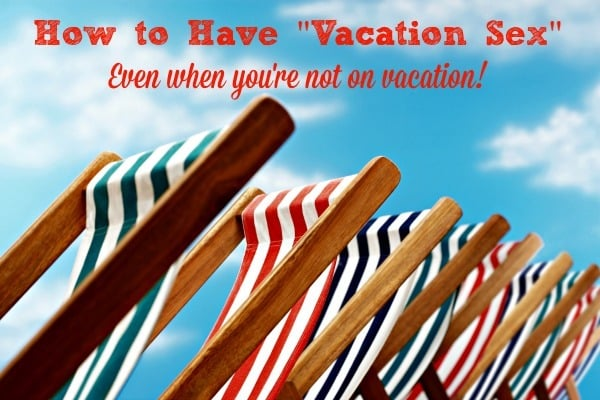"How to have ""vacation sex"" - even when you're not on vacation! It's often easier to relax and enjoy sex on vacation, but what about the rest of the year? Here are 4 simple things wives and moms can do to enjoy vacation sex throughout the year."