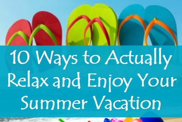 10 Ways to Actually Relax and Enjoy Your Summer Vacation - Many wives and moms end up as tired after vacation as they were before. Here are 10 tips for actually enjoying your family vacation this year. Vacation ideas and activities | Marriage advice and encouragement | For kids and parents