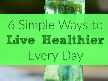 6 Simple Ways to Live Healthier Every Day