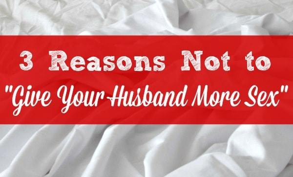 "3 Reasons Not to ""Give Your Husband More Sex"" - Sex in Marriage"