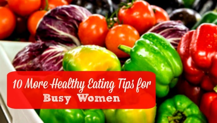 10 More Healthy Eating Tips for Busy Women - Here are 10 ways to eat well, even if you don't have much time. Healthy living | Healthy eating | Food prep