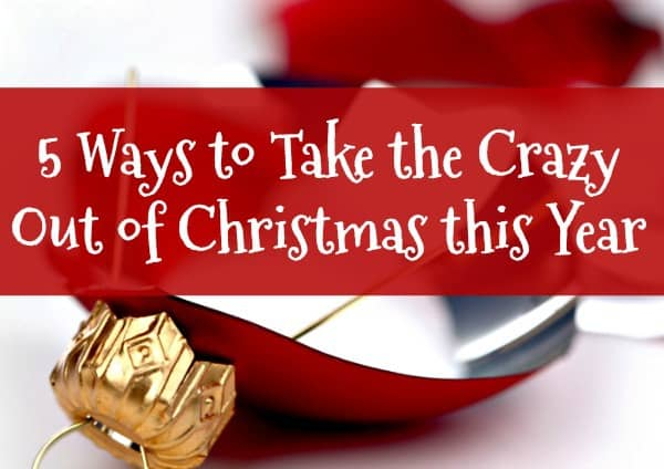 this year take the crazy out of christmas take 5 steps now to reduce
