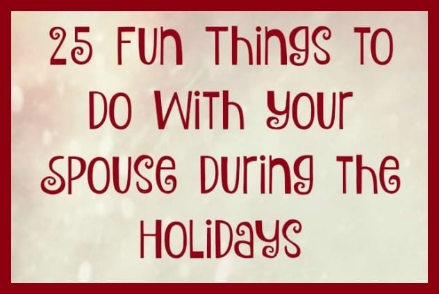 25 Fun Things to Do with Your Spouse During Christmas and the Holidays - The holiday season is busy and stressful, and having fun with your spouse can easily get lost in the shuffle. But don't let that happen this year. Here are 25 fun and simple tips, ideas and things you can do to enjoy your spouse and your marriage throughout the Christmas season.