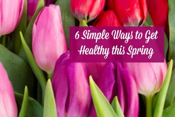 Here are 6 simple things you can do to get healthy this spring - take these simple steps to feel better, look better and have more energy.