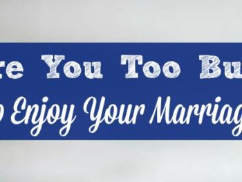 Are you too busy to enjoy your marriage?