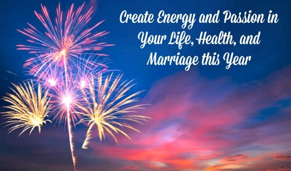 Add energy and passion to your life, health, and marriage this year
