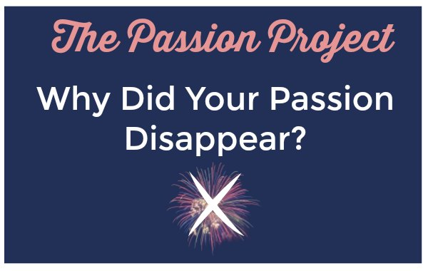 Why did you passion disappear?