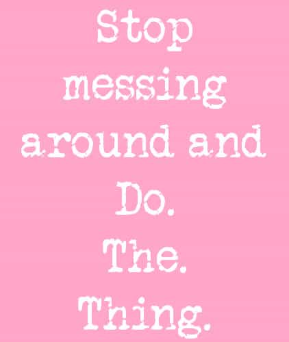Stop messing around and do the thing
